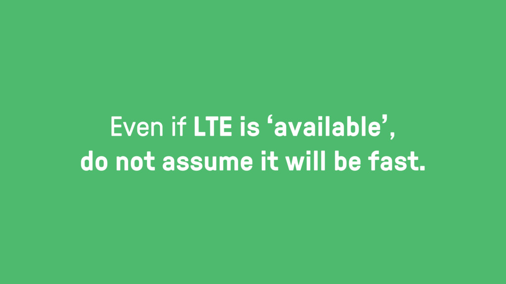 Even if LTE is 'available', do not assume it wi...