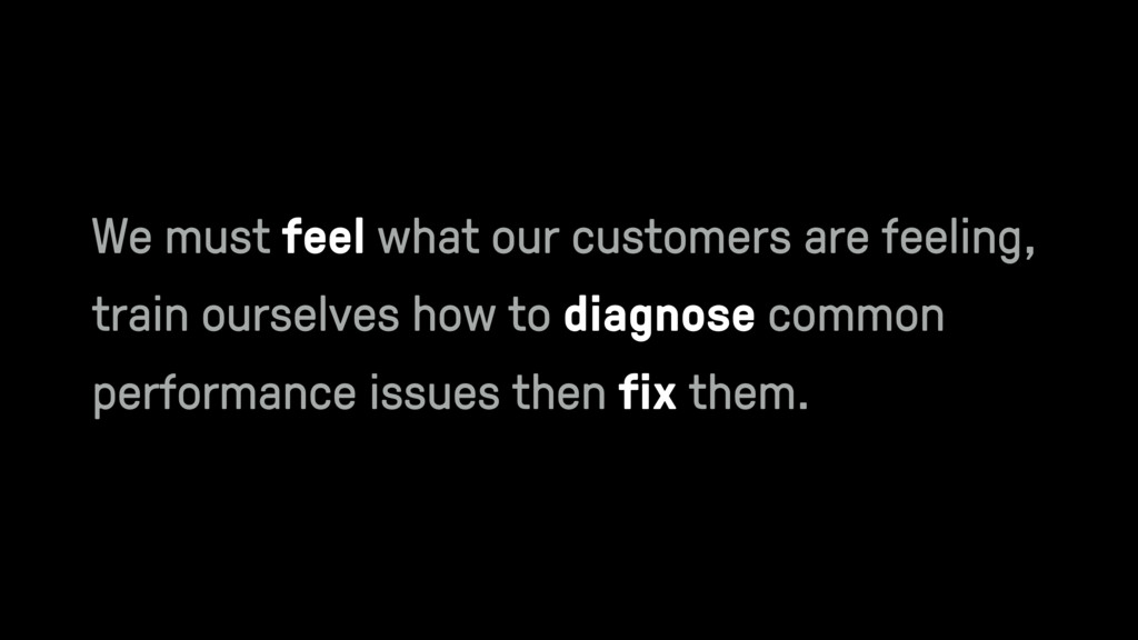 We must feel what our customers are feeling, tr...
