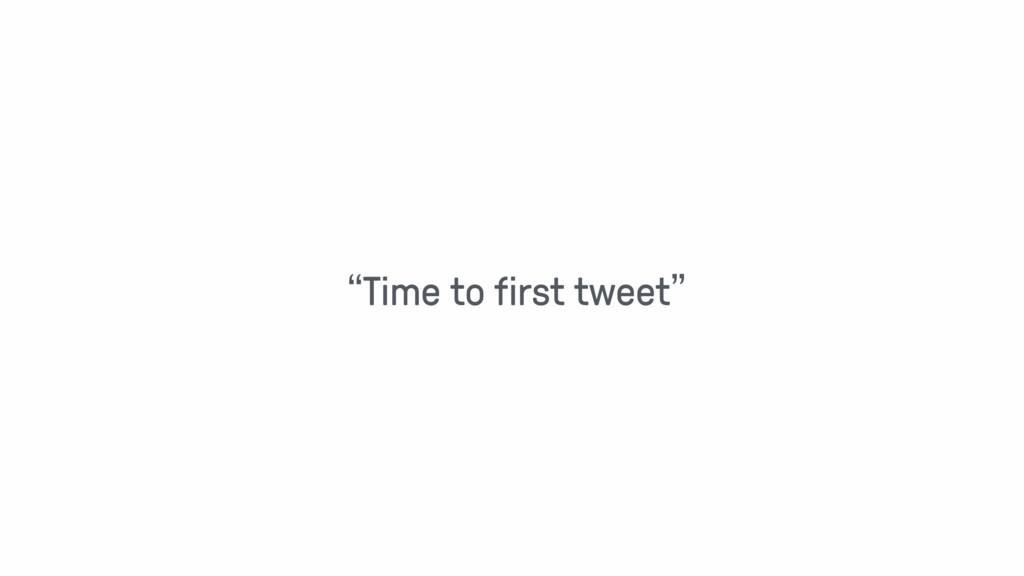 """Time to first tweet"""