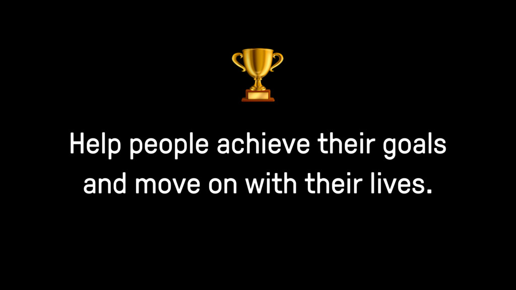 Help people achieve their goals and move on wit...