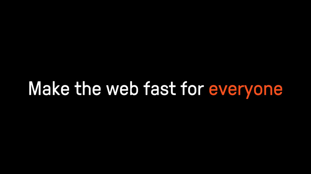 Make the web fast for everyone