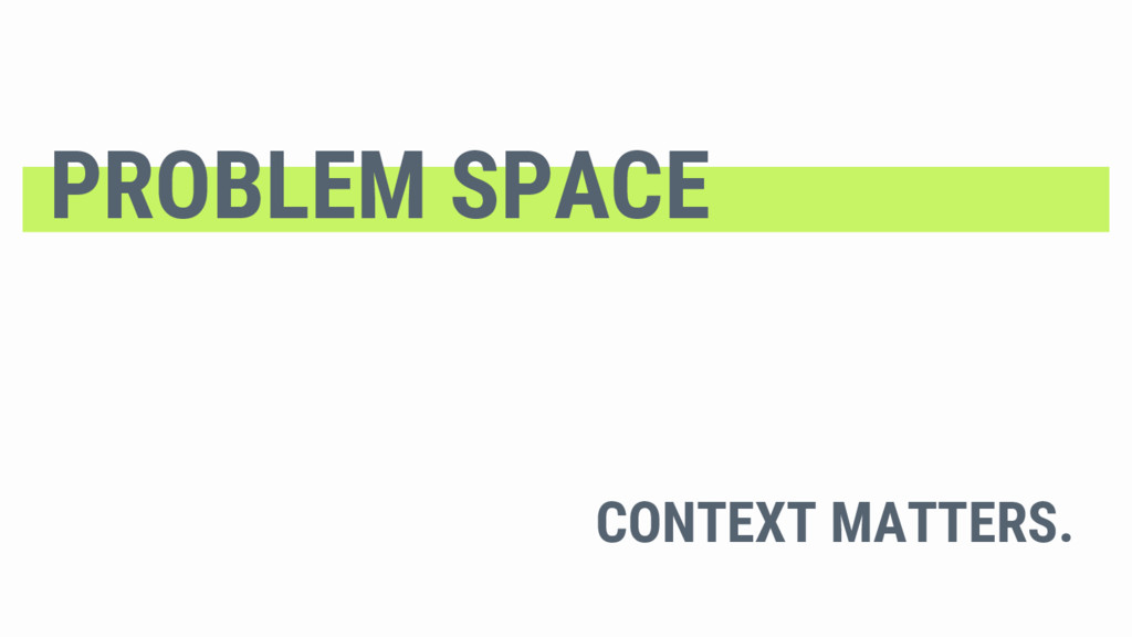 CONTEXT MATTERS. PROBLEM SPACE