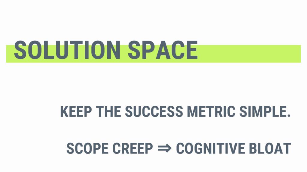 KEEP THE SUCCESS METRIC SIMPLE. SCOPE CREEP ⇒ C...