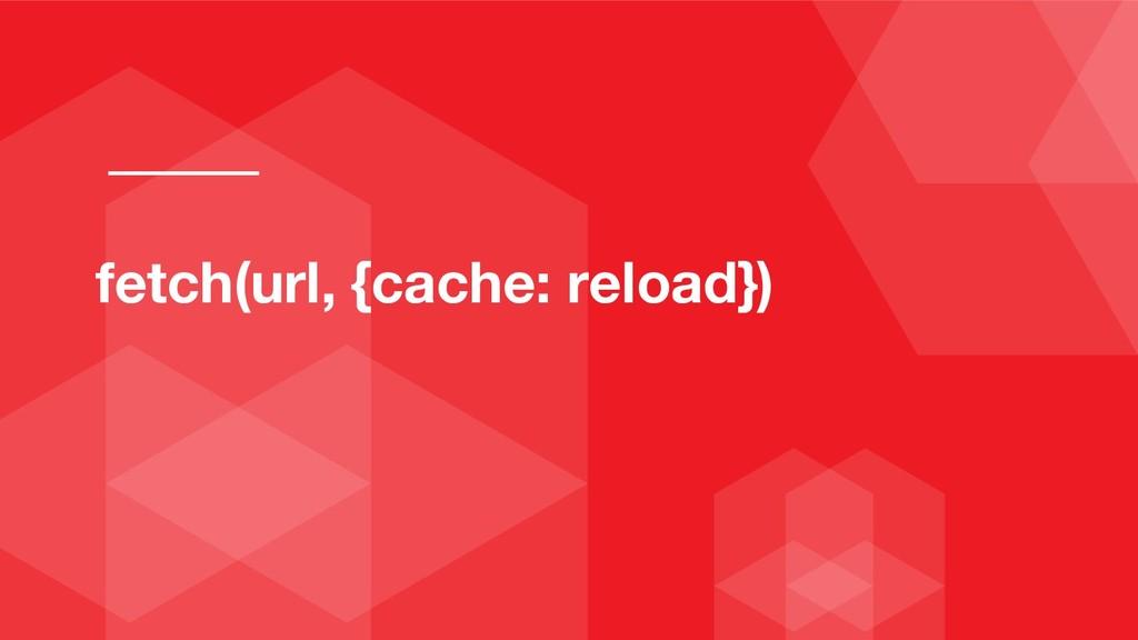 fetch(url, {cache: reload})