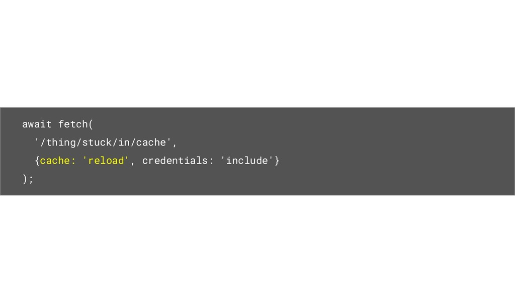 await fetch( '/thing/stuck/in/cache', {cache: '...