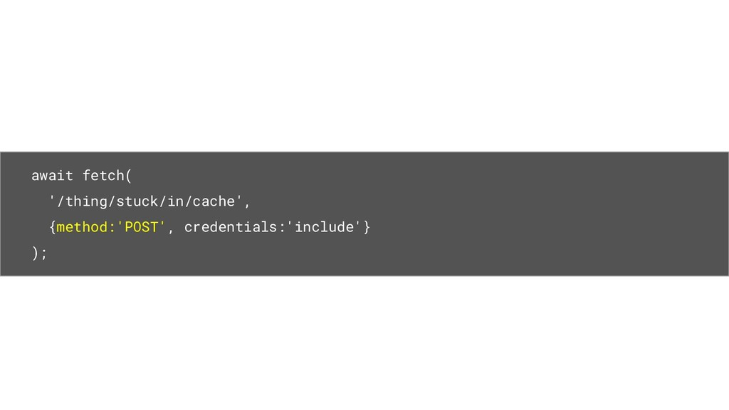 await fetch( '/thing/stuck/in/cache', {method:'...