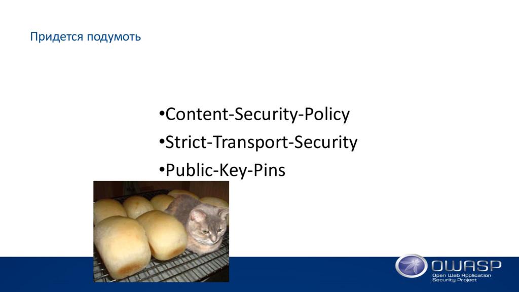 Придется подумоть •Content-Security-Policy •Str...