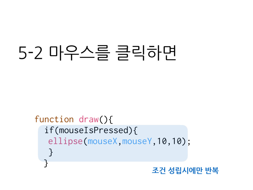 function draw(){ if(mouseIsPressed){ ellipse(mo...