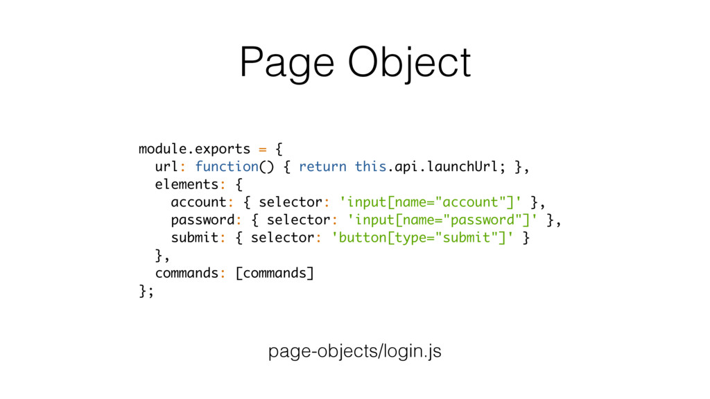 Page Object module.exports = { url: function() ...