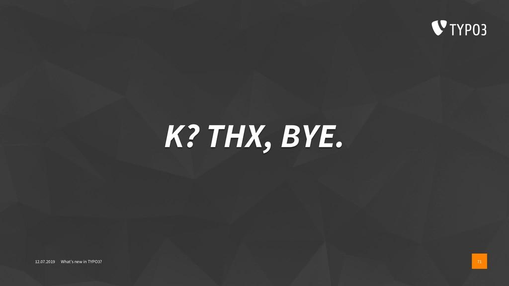 K? THX, BYE. 12.07.2019 What's new in TYPO3? 71