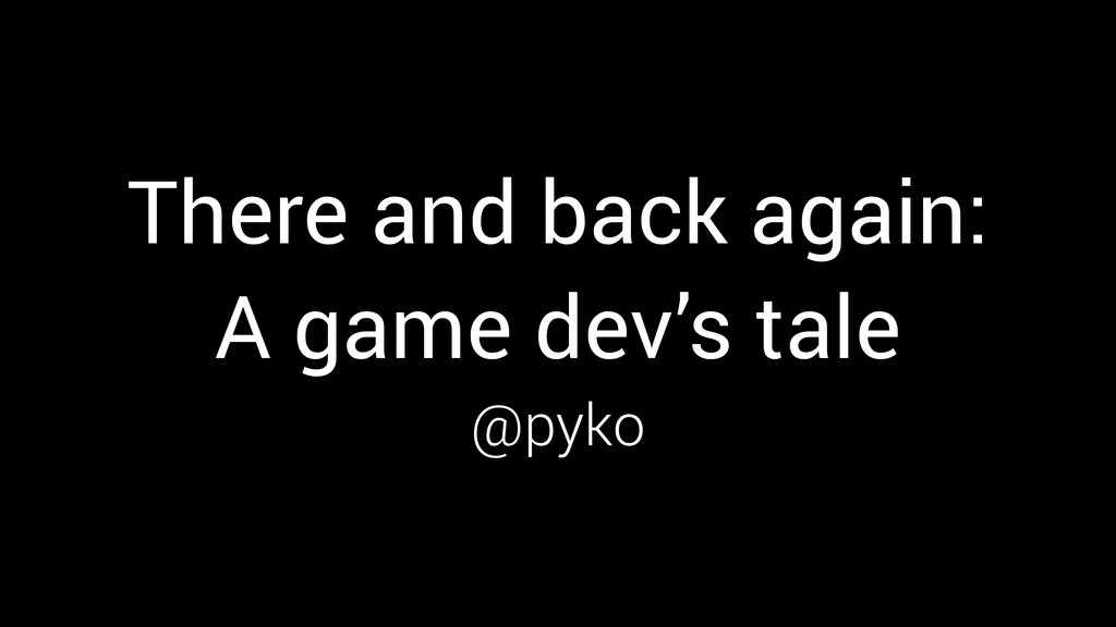 There and back again: A game dev's tale @pyko @...