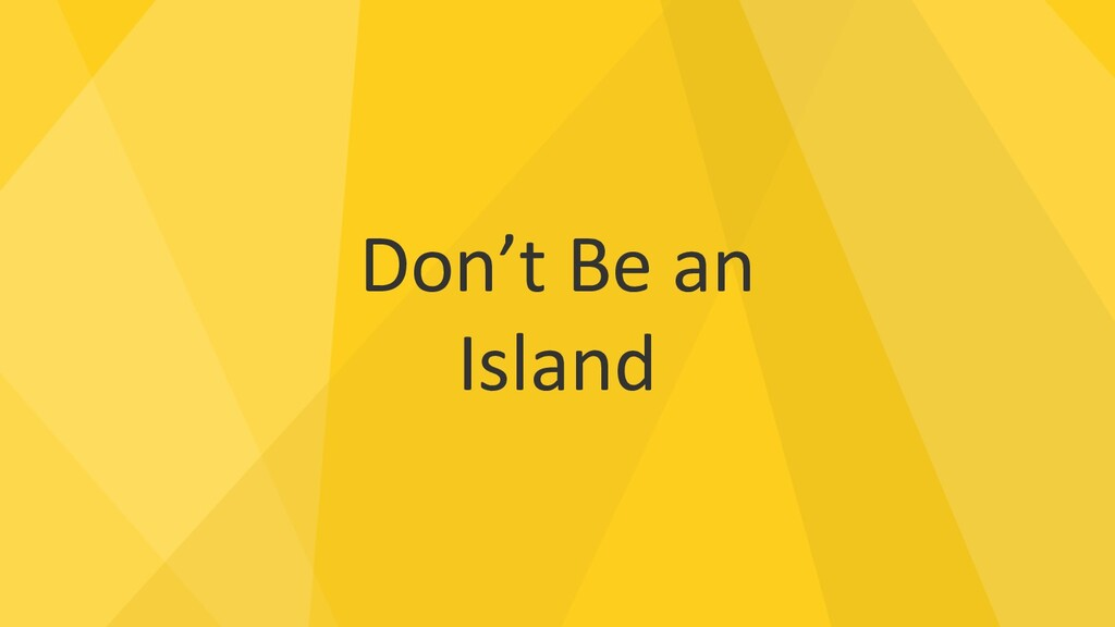 Don't Be an Island