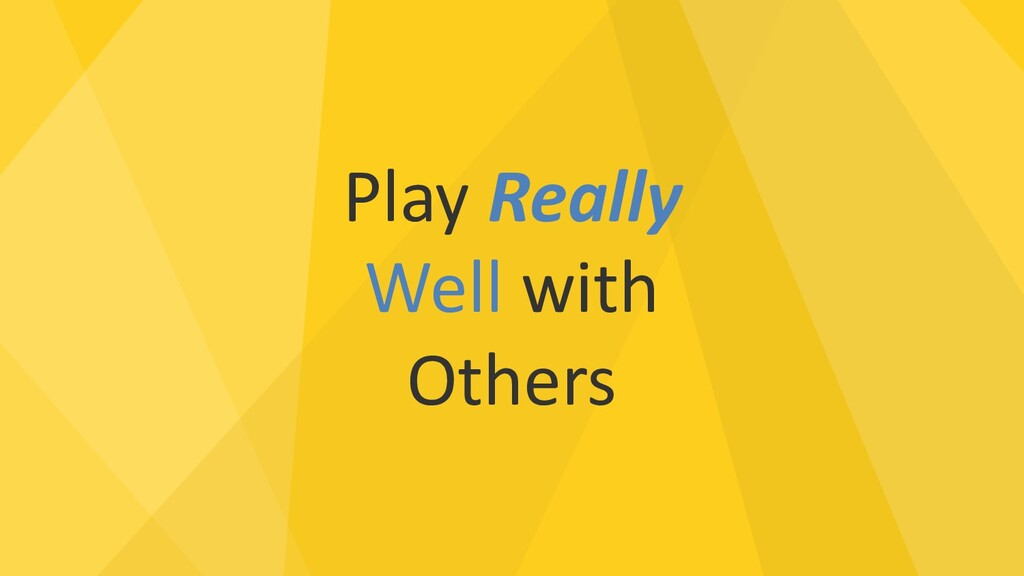 Play Really Well with Others