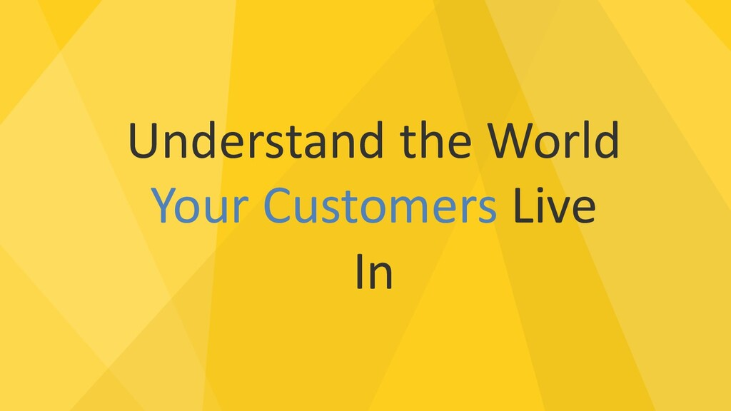 Understand the World Your Customers Live In