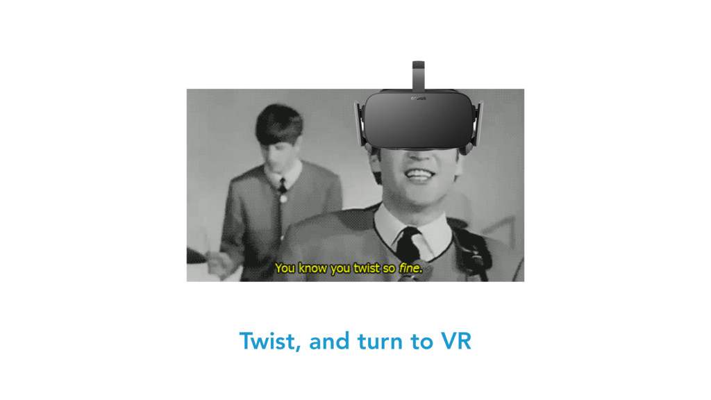 Twist, and turn to VR