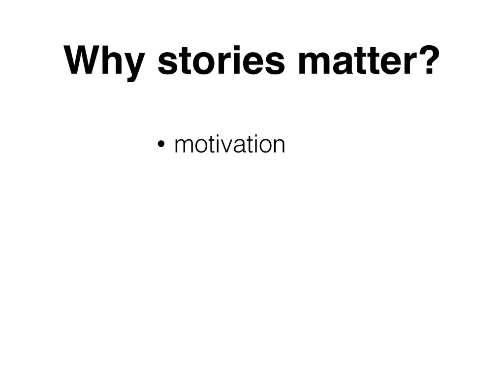 Why stories matter? • motivation