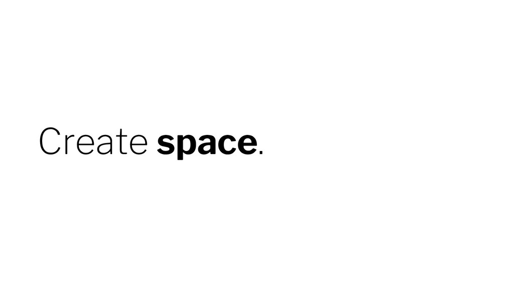 Create space.