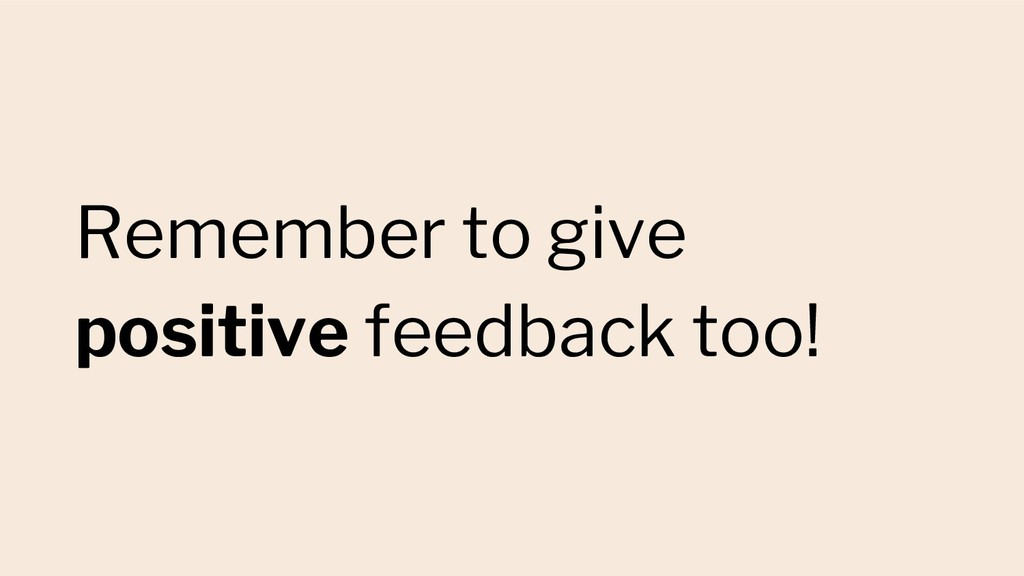 Remember to give positive feedback too!