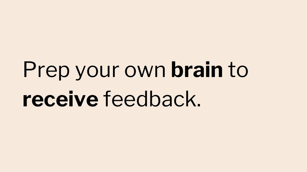 Prep your own brain to receive feedback.
