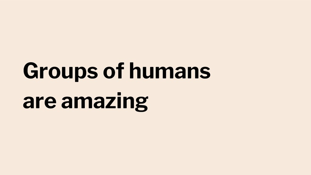 Groups of humans are amazing