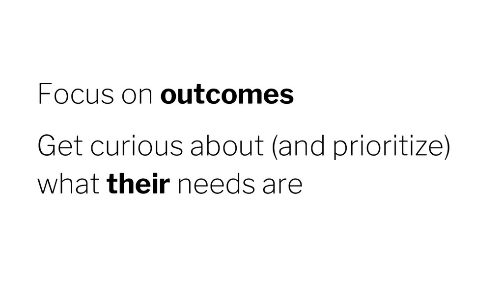 Focus on outcomes Get curious about (and priori...
