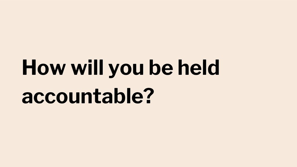 How will you be held accountable?