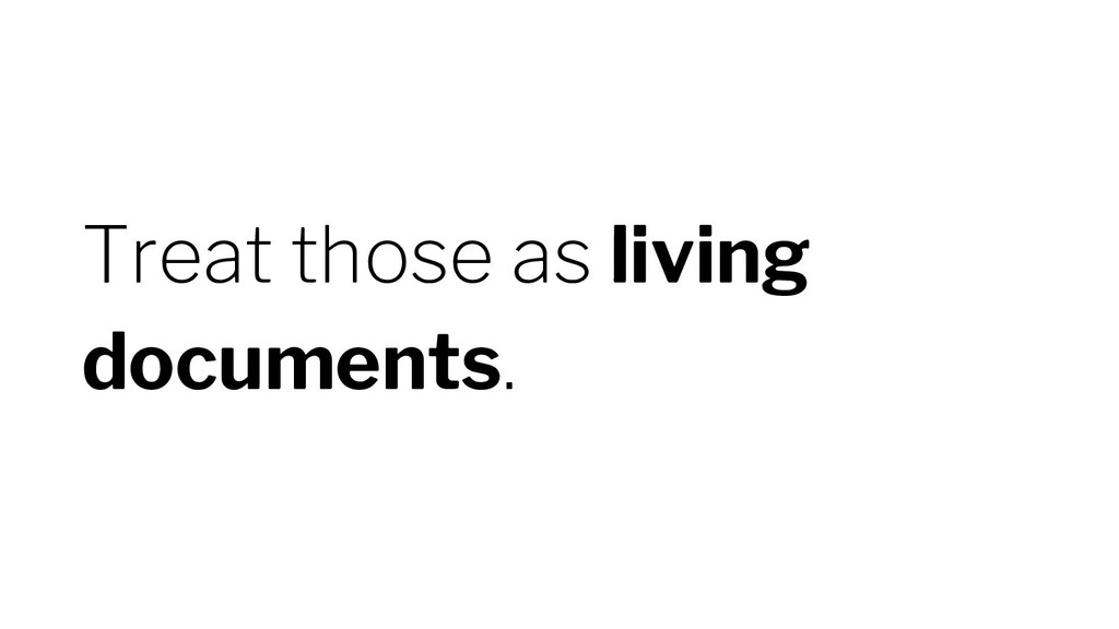 Treat those as living documents.