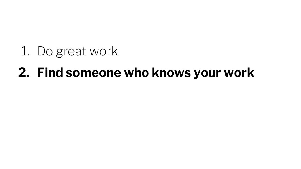 1. Do great work 2. Find someone who knows your...