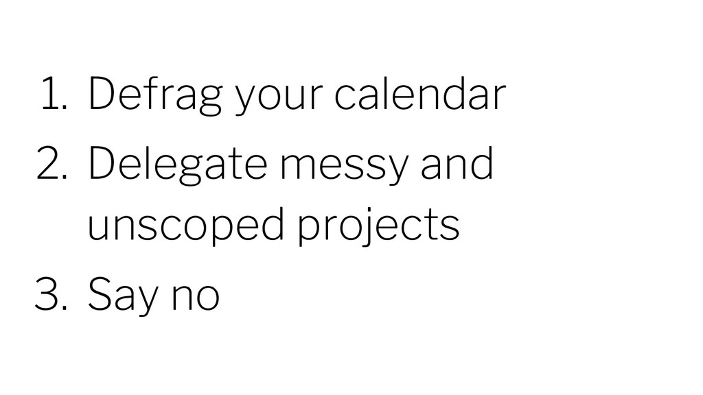 1. Defrag your calendar 2. Delegate messy and u...