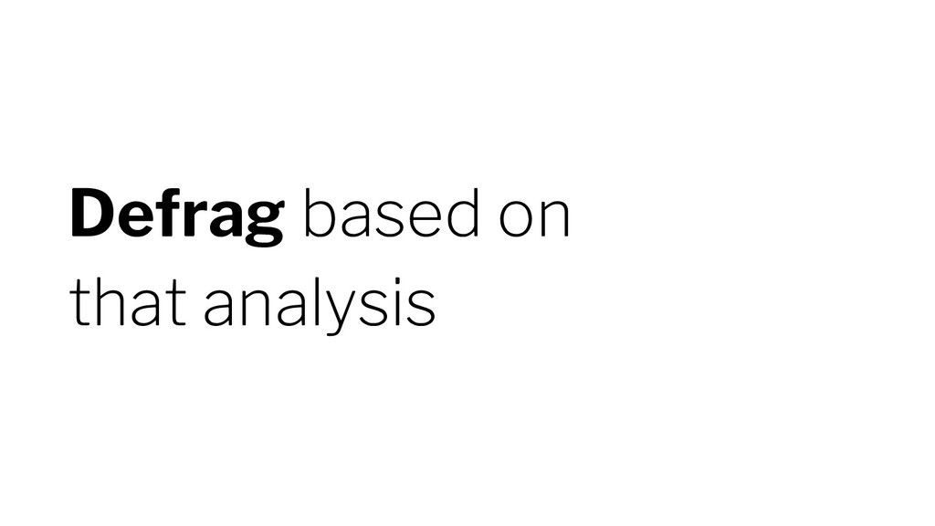 Defrag based on that analysis