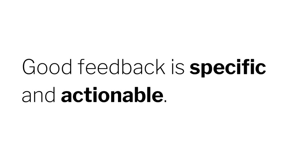 Good feedback is specific and actionable.