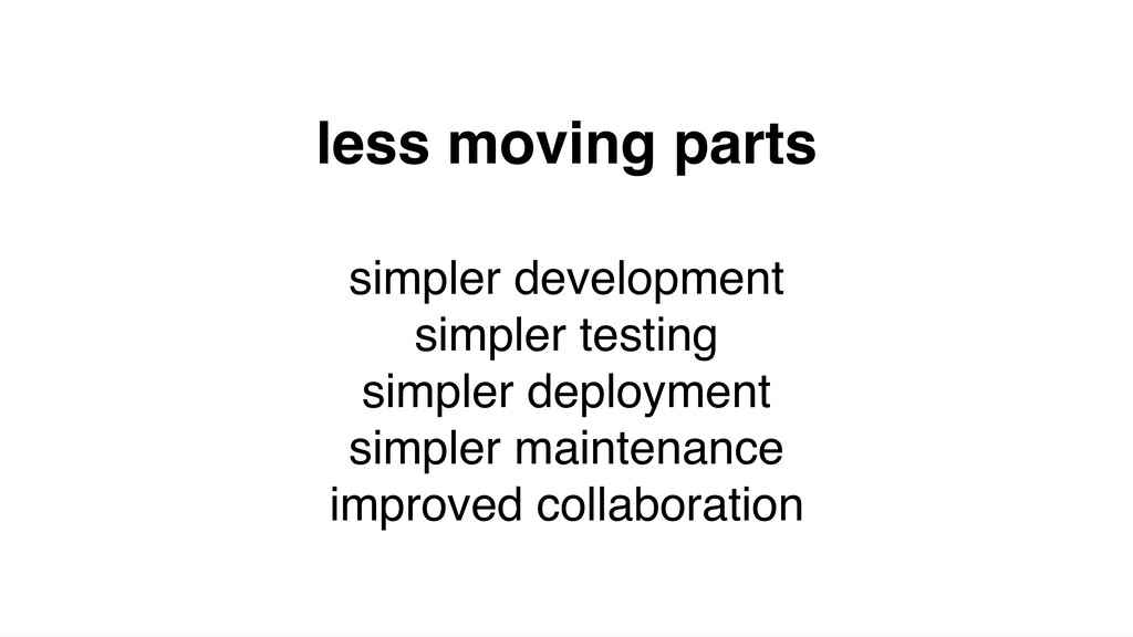 less moving parts simpler development simpler t...
