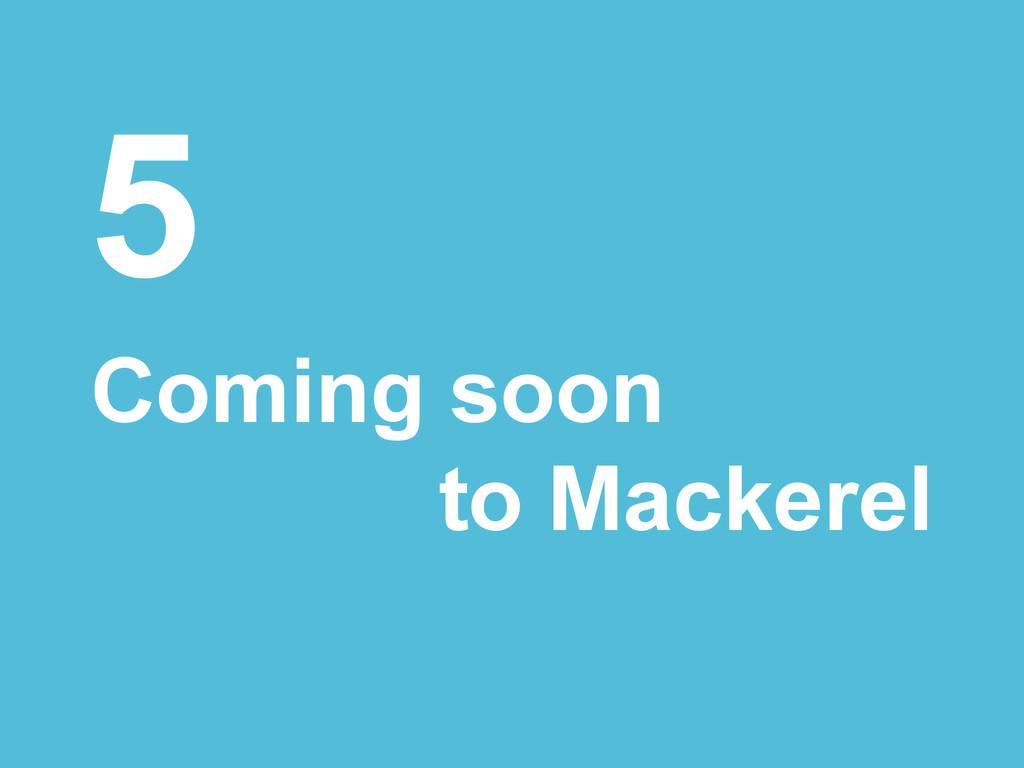 5 Coming soon to Mackerel