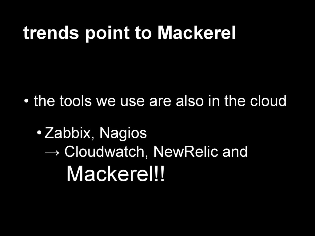 trends point to Mackerel • the tools we use are...