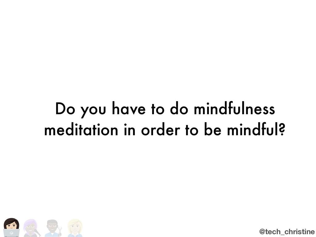 @tech_christine Do you have to do mindfulness m...