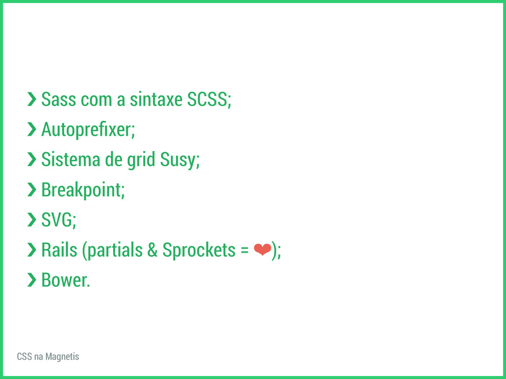 CSS na Magnetis ›❯ Sass com a sintaxe SCSS; ›❯ ...