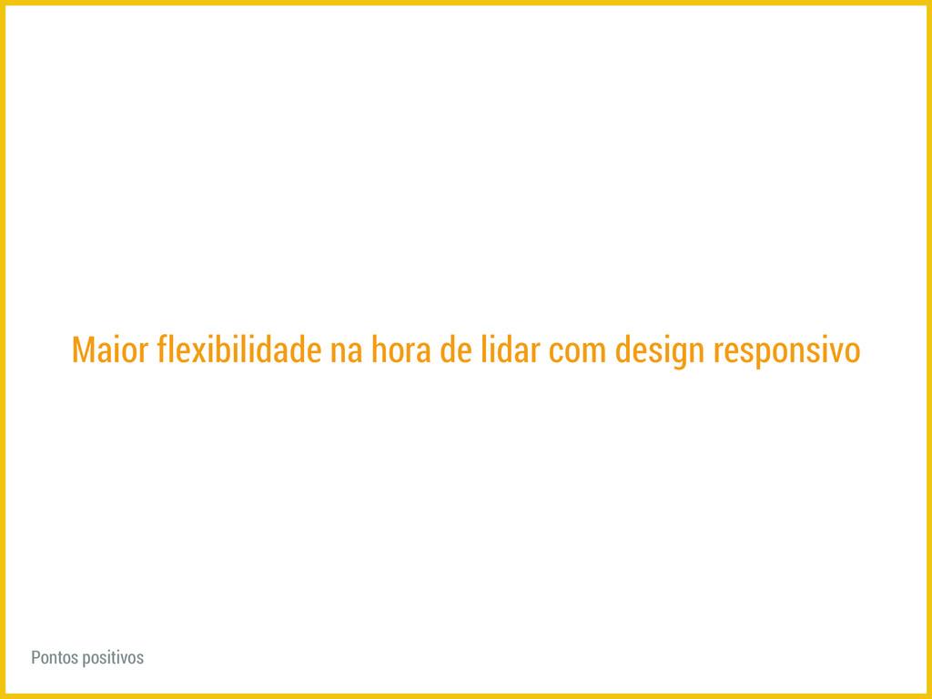 Maior flexibilidade na hora de lidar com design...