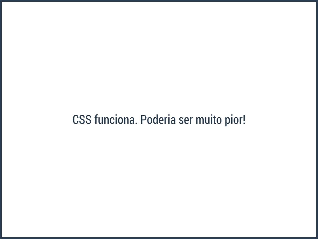 CSS funciona. Poderia ser muito pior!