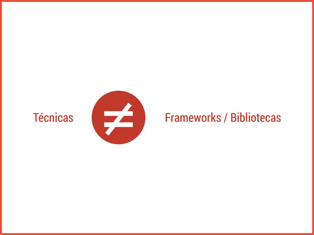 Técnicas Frameworks / Bibliotecas ≠