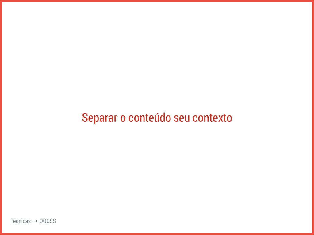Separar o conteúdo seu contexto Técnicas → OOCSS