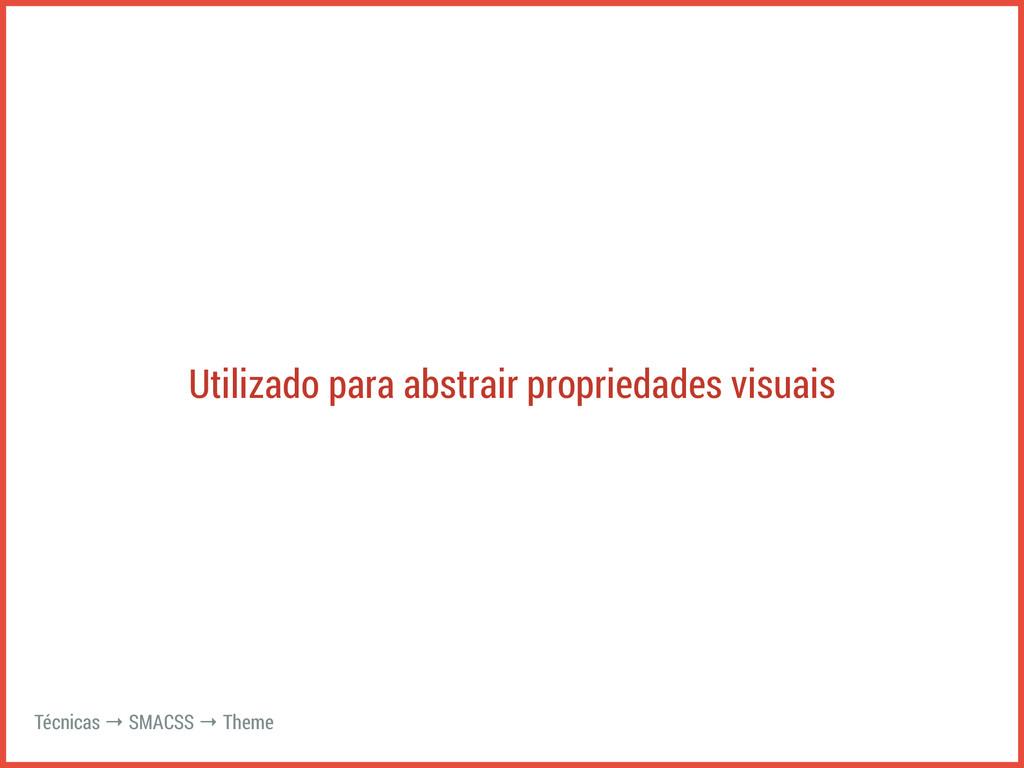 Utilizado para abstrair propriedades visuais Té...