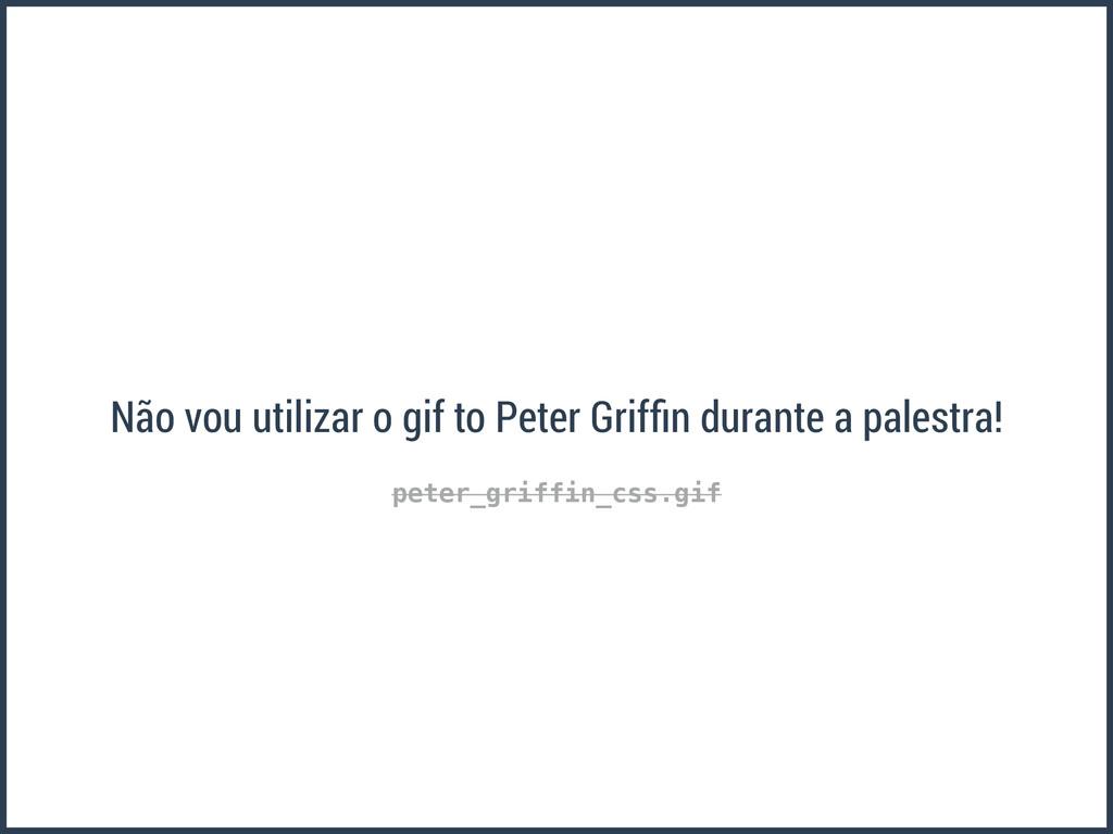 peter_griffin_css.gif Não vou utilizar o gif to...