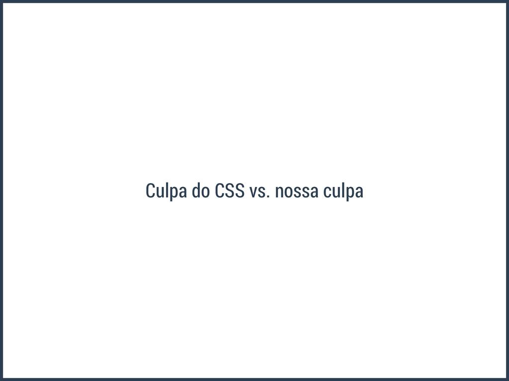 Culpa do CSS vs. nossa culpa