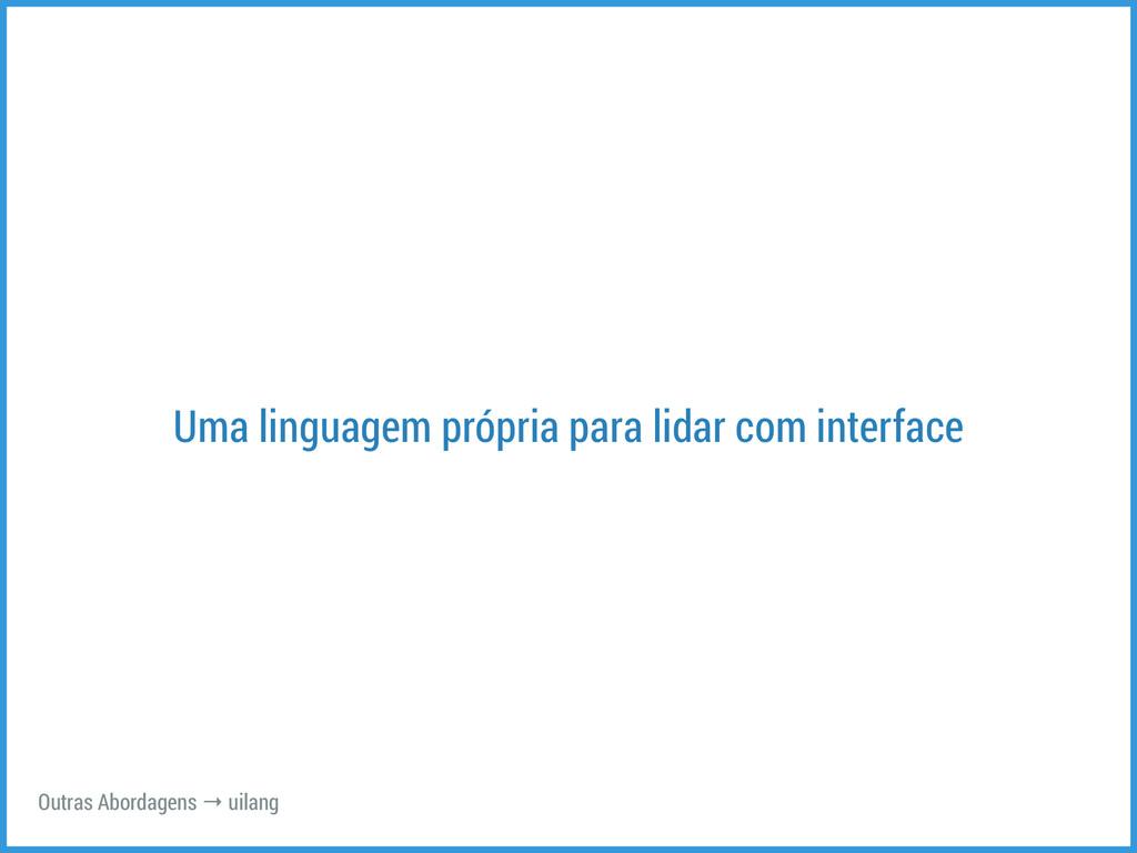 Uma linguagem própria para lidar com interface ...