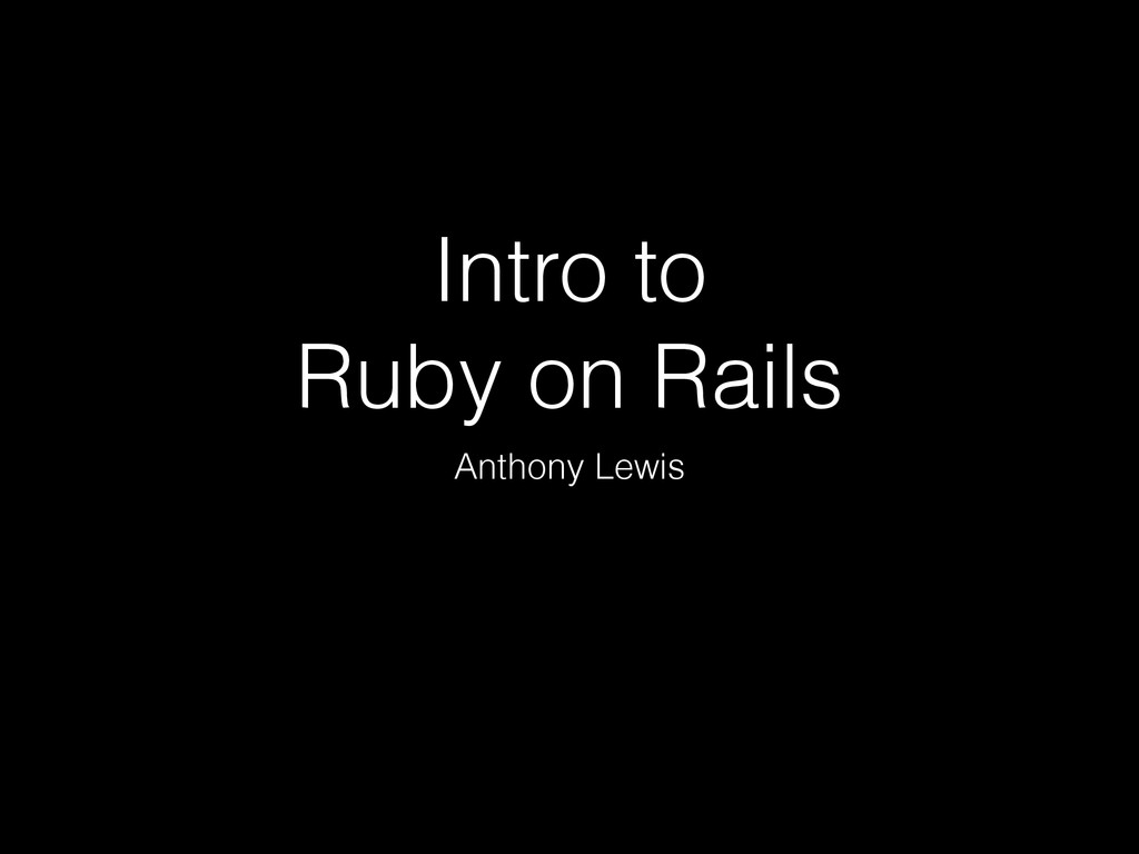 Intro to Ruby on Rails Anthony Lewis