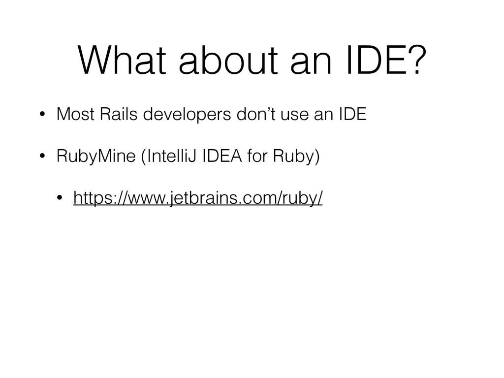 What about an IDE? • Most Rails developers don'...
