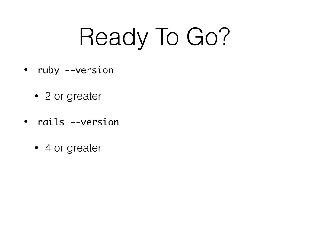 Ready To Go? • ruby --version • 2 or greater • ...