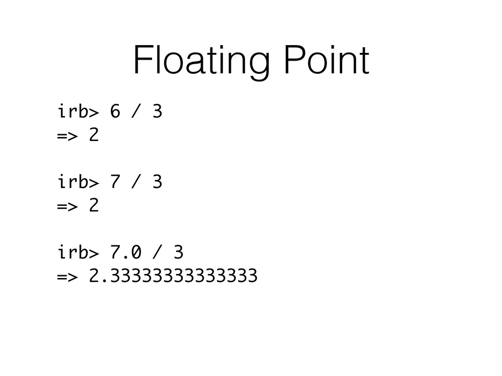 Floating Point irb> 6 / 3 => 2 irb> 7 / 3 => 2 ...