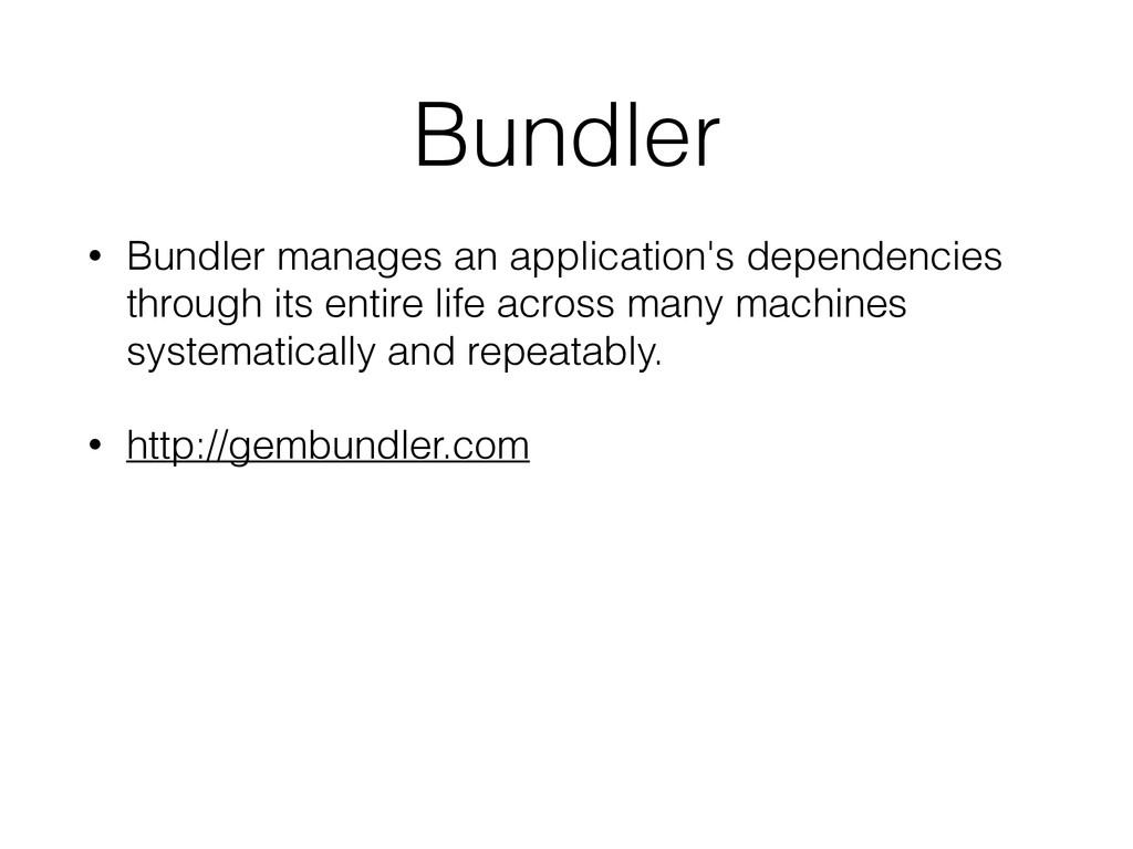 Bundler • Bundler manages an application's depe...