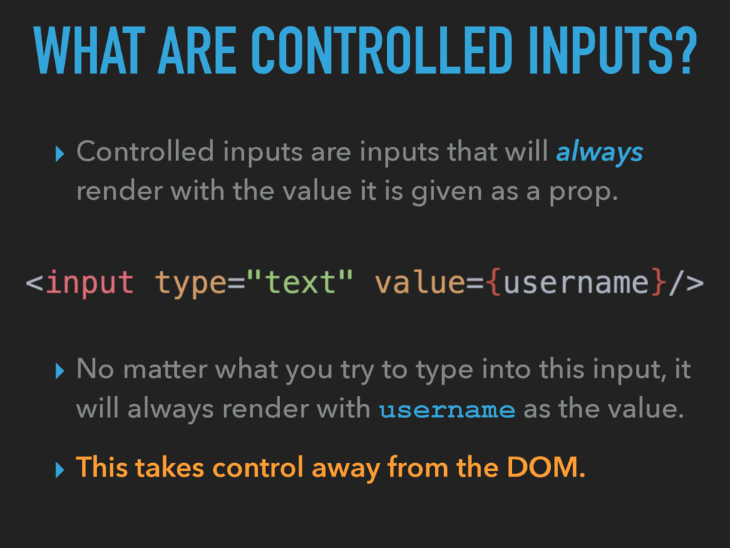WHAT ARE CONTROLLED INPUTS? ▸ Controlled inputs...